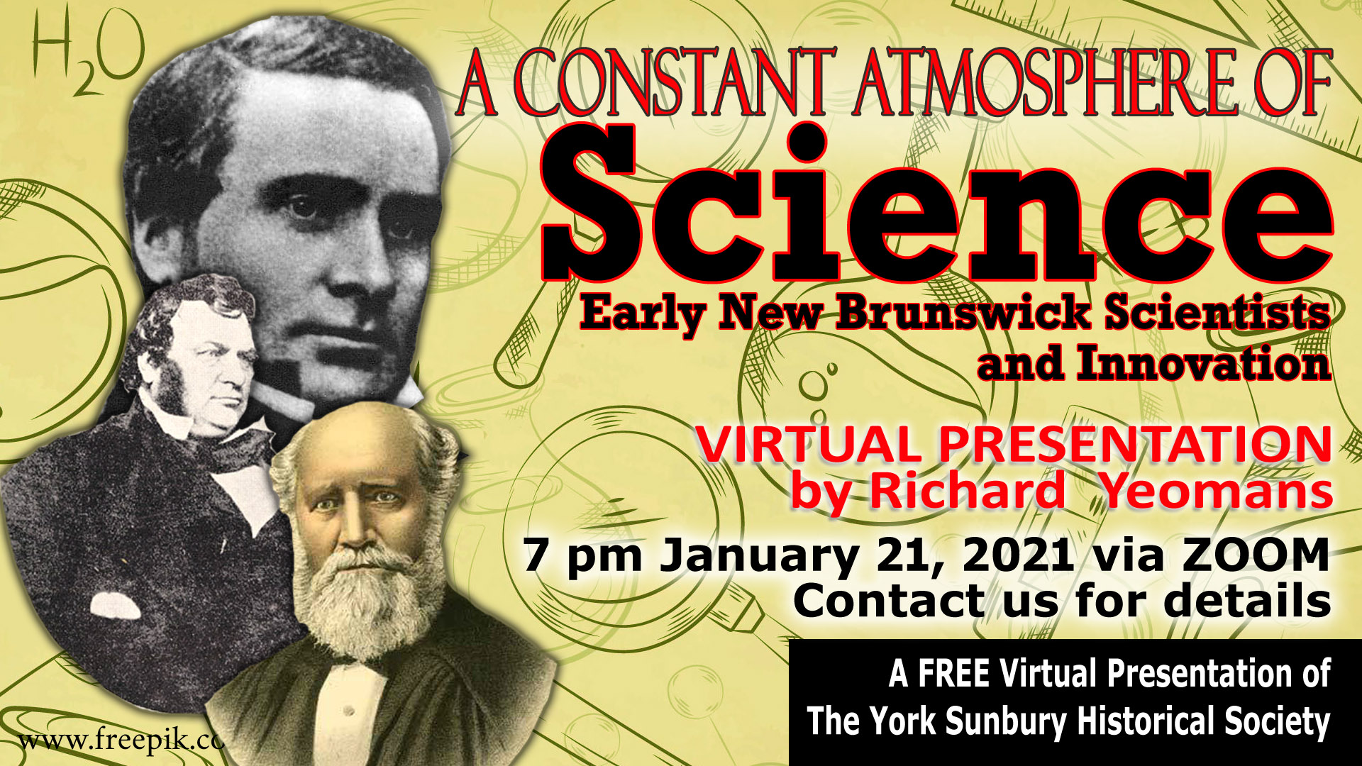 "JANUARY 21 VIRTUAL Presentation, ""A Constant Atmosphere of Science"" Reflections on Early New Brunswick Scientists and Innovation 7 pm, Thursday, January 21, 2021 VIA Zoom Contact us for the ZOOM Link"